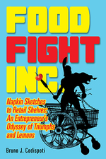 Food Fight Inc.: Napkin Sketches to Retail Shelves: An Entrepreneur's Odyssey of Triumphs and Lemons