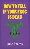 How to Tell if Your Frog Is Dead: Stories